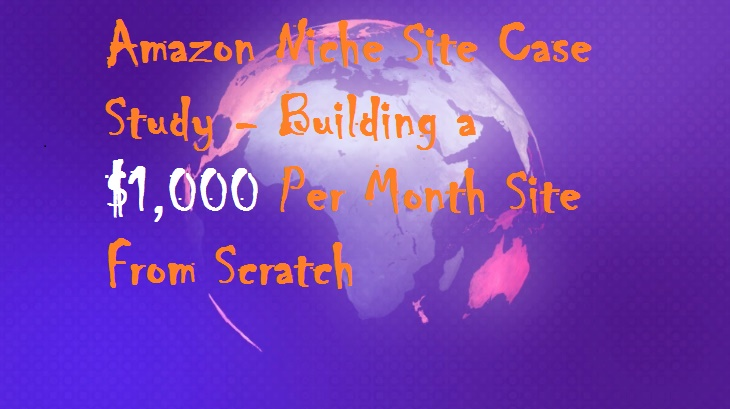 Amazon Niche Site Case Study – Building a $1,000 Per Month Site From Scratch